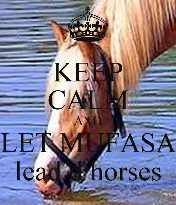KEEP CALM AND LET MUFASA lead d horses
