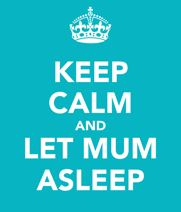 KEEP CALM AND LET MUM ASLEEP