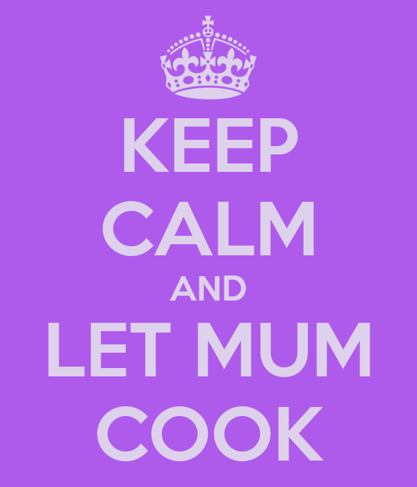 KEEP CALM AND LET MUM COOK
