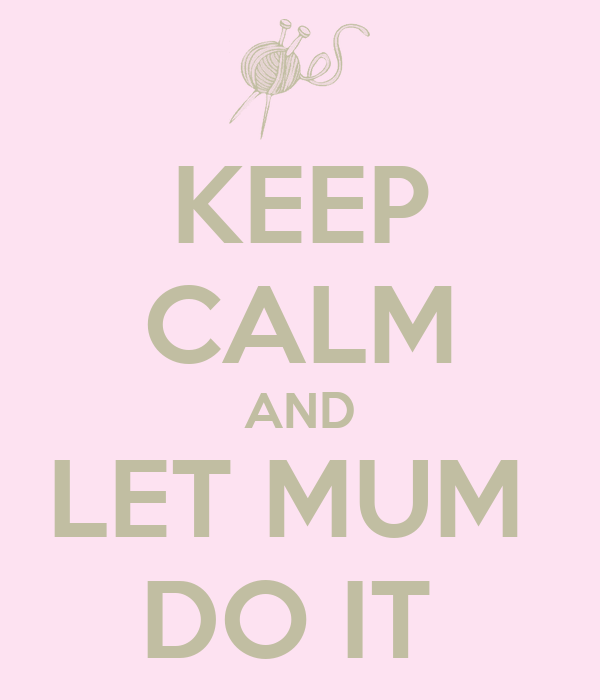 KEEP CALM AND LET MUM  DO IT