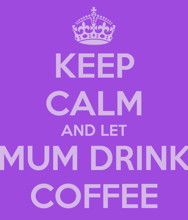 KEEP CALM AND LET MUM DRINK COFFEE