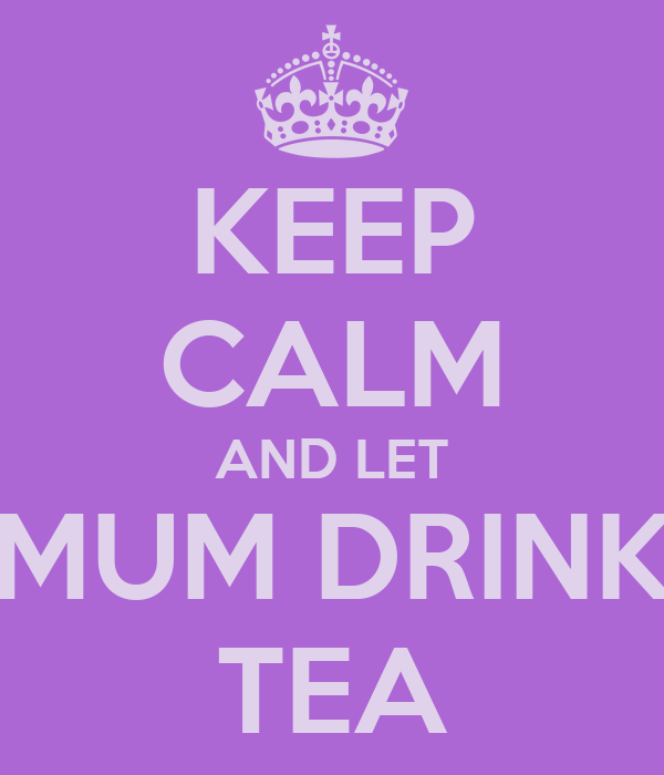 KEEP CALM AND LET MUM DRINK TEA