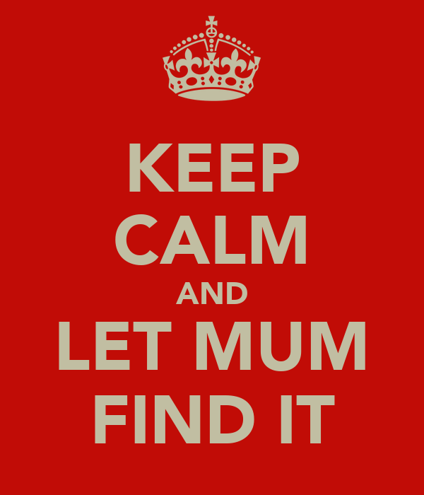 KEEP CALM AND LET MUM FIND IT