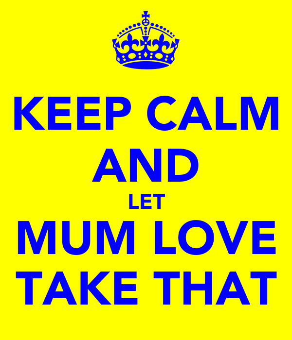 KEEP CALM AND LET MUM LOVE TAKE THAT