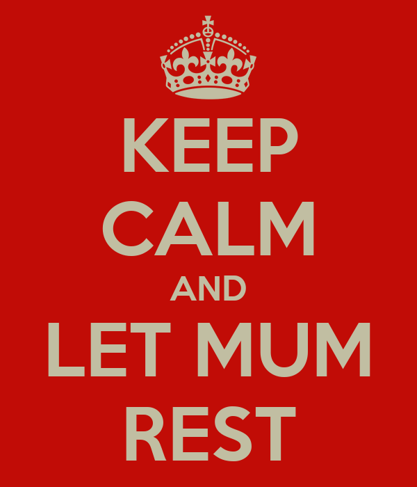 KEEP CALM AND LET MUM REST