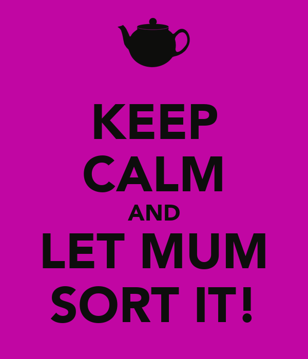 KEEP CALM AND LET MUM SORT IT!