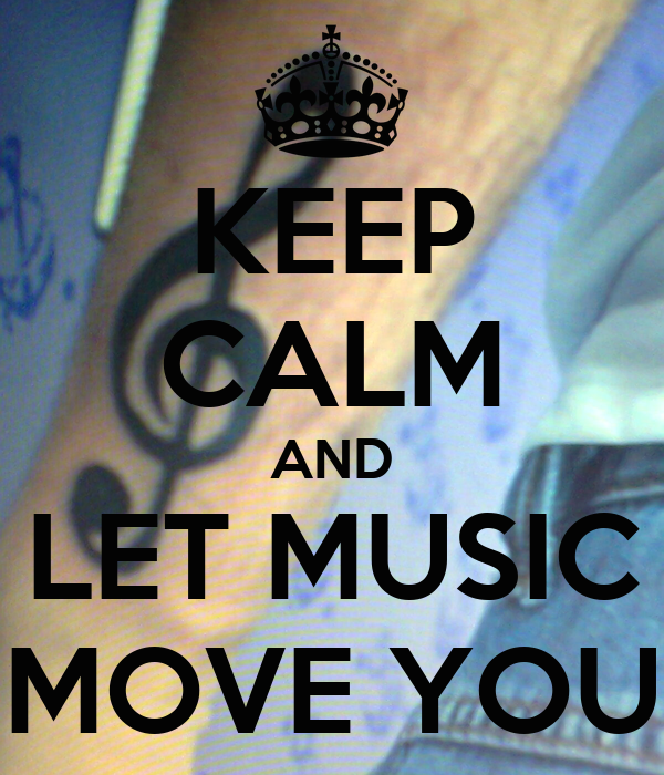 KEEP CALM AND LET MUSIC MOVE YOU