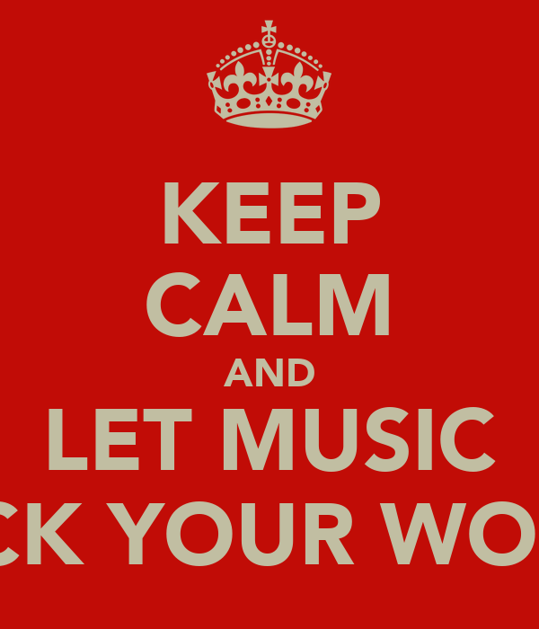 KEEP CALM AND LET MUSIC ROCK YOUR WORLD