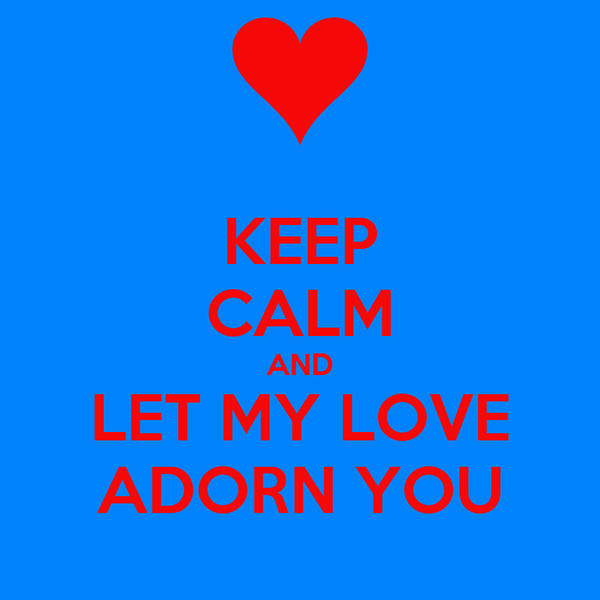 KEEP CALM AND LET MY LOVE ADORN YOU