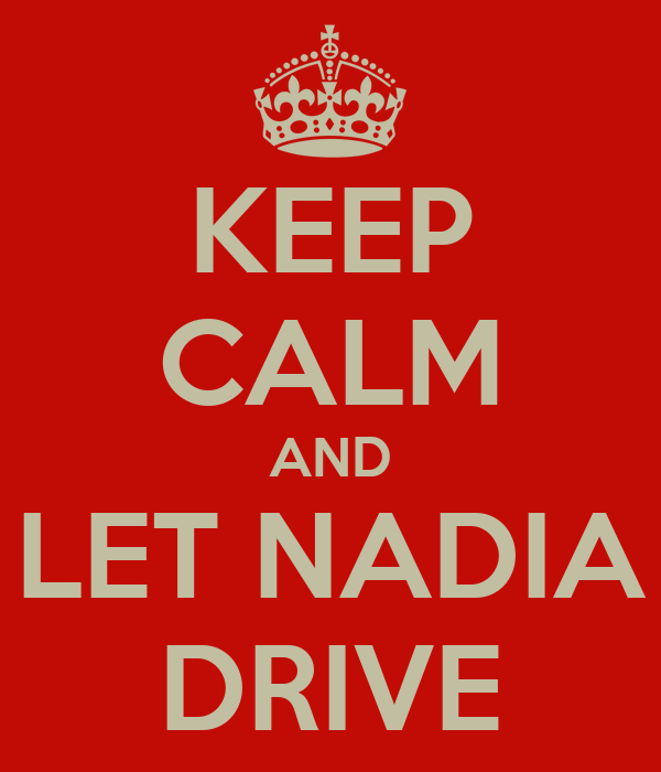 KEEP CALM AND LET NADIA DRIVE