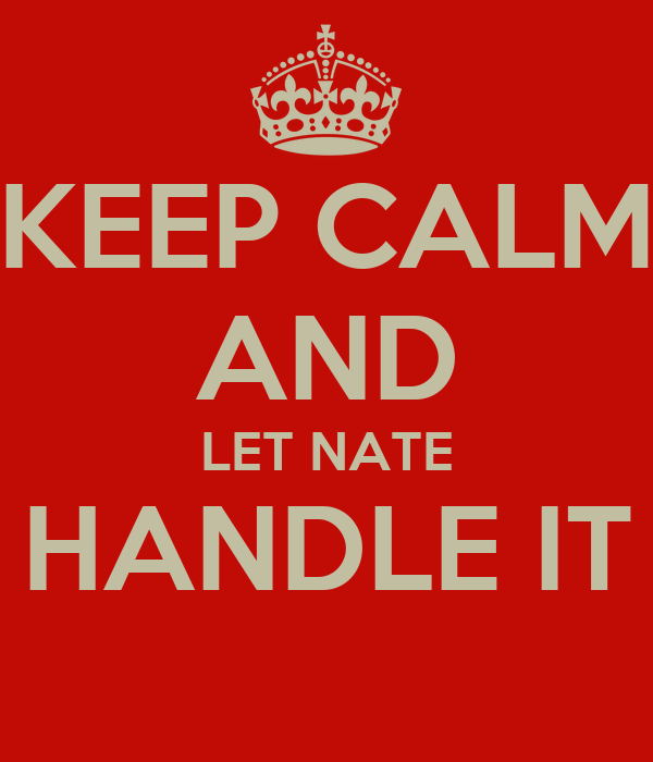KEEP CALM AND LET NATE HANDLE IT