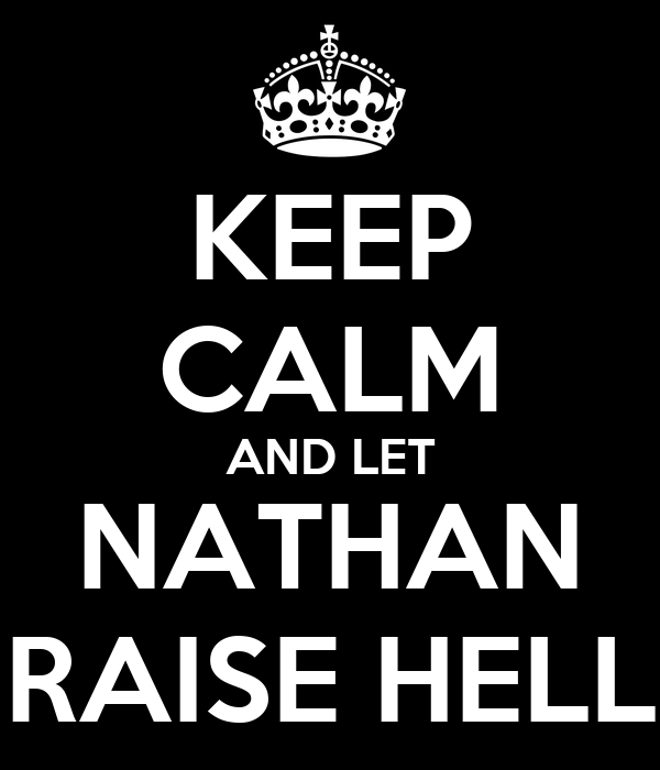 KEEP CALM AND LET NATHAN RAISE HELL