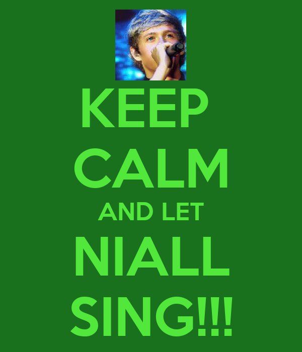 KEEP  CALM AND LET NIALL SING!!!