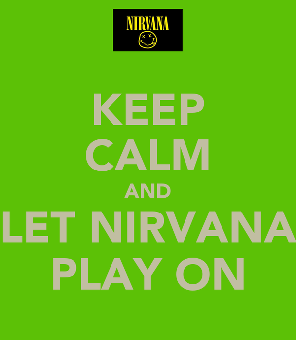 KEEP CALM AND LET NIRVANA PLAY ON
