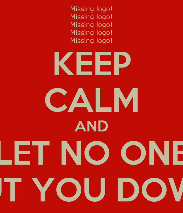 KEEP CALM AND LET NO ONE PUT YOU DOWN