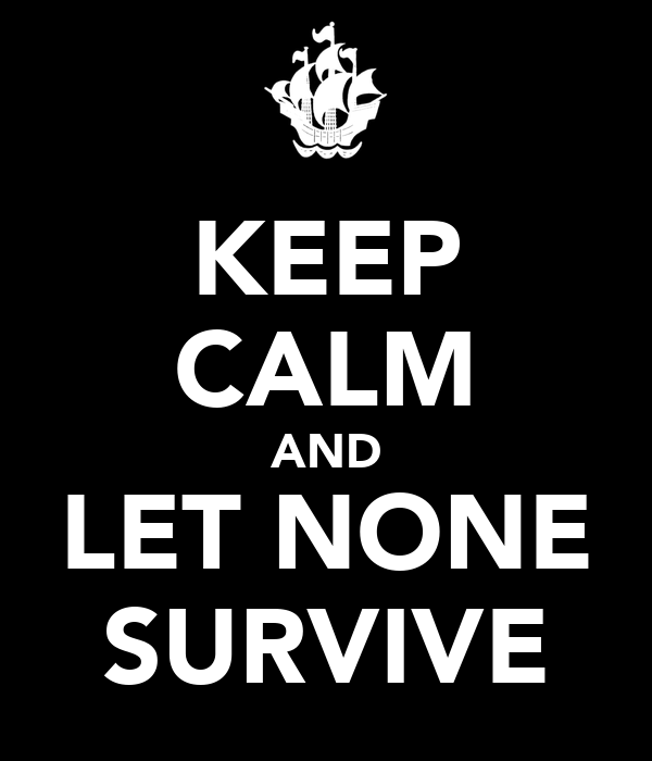 KEEP CALM AND LET NONE SURVIVE
