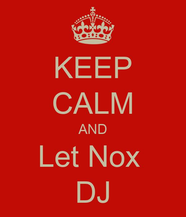 KEEP CALM AND Let Nox  DJ