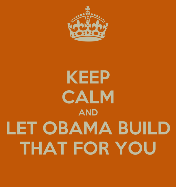 KEEP CALM AND LET OBAMA BUILD THAT FOR YOU
