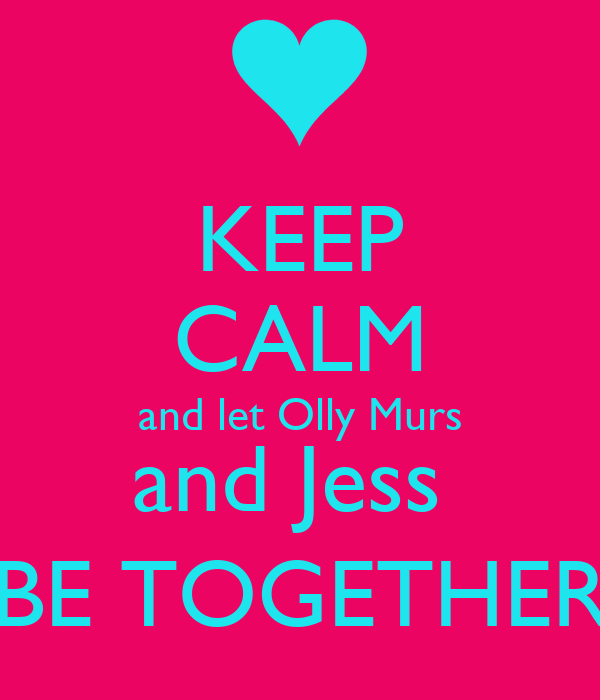 KEEP CALM and let Olly Murs and Jess  BE TOGETHER