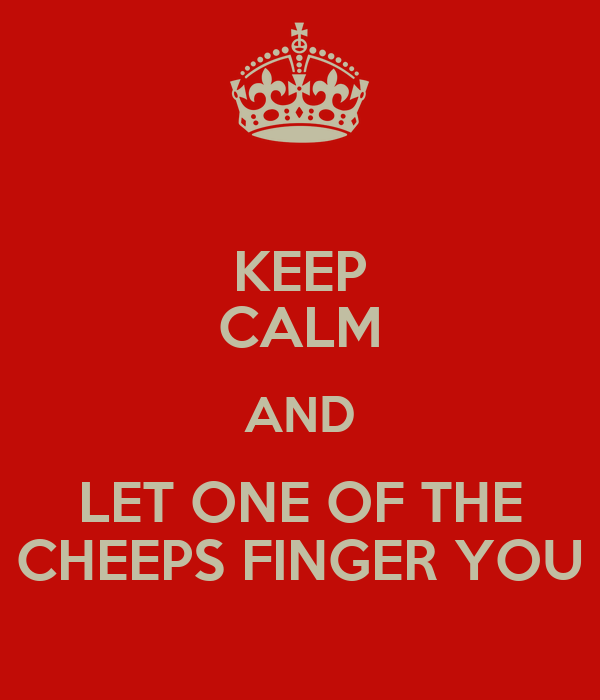 KEEP CALM AND LET ONE OF THE CHEEPS FINGER YOU