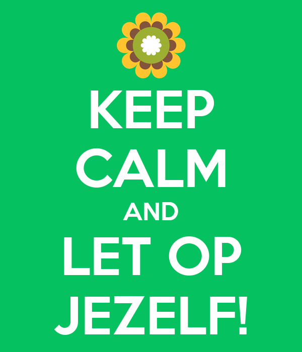 KEEP CALM AND LET OP JEZELF!