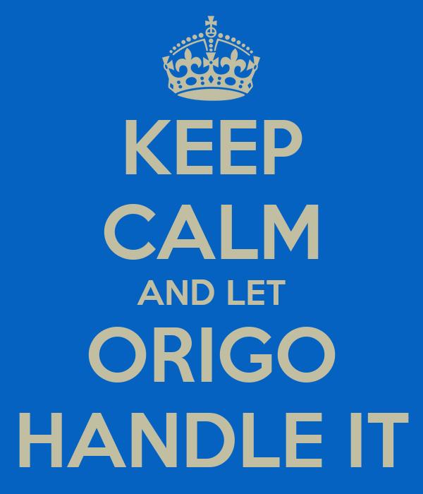 KEEP CALM AND LET ORIGO HANDLE IT
