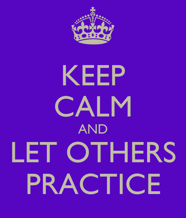 KEEP CALM AND LET OTHERS PRACTICE