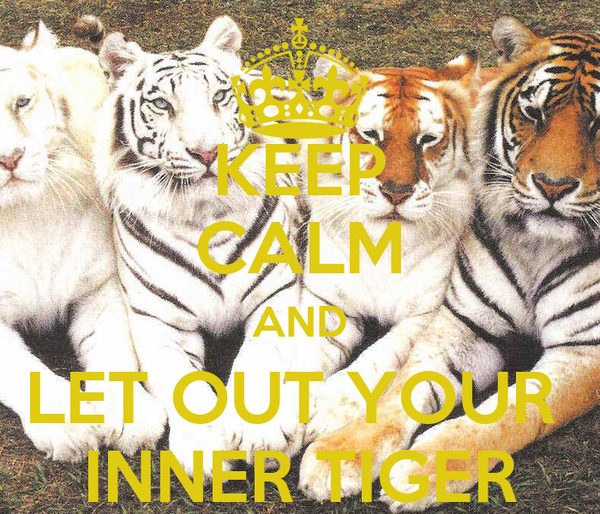 KEEP CALM AND LET OUT YOUR  INNER TIGER