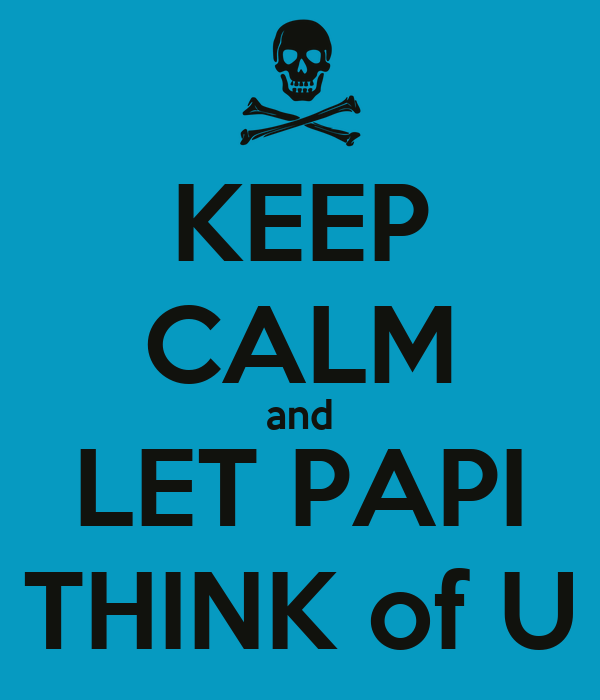 KEEP CALM and LET PAPI THINK of U