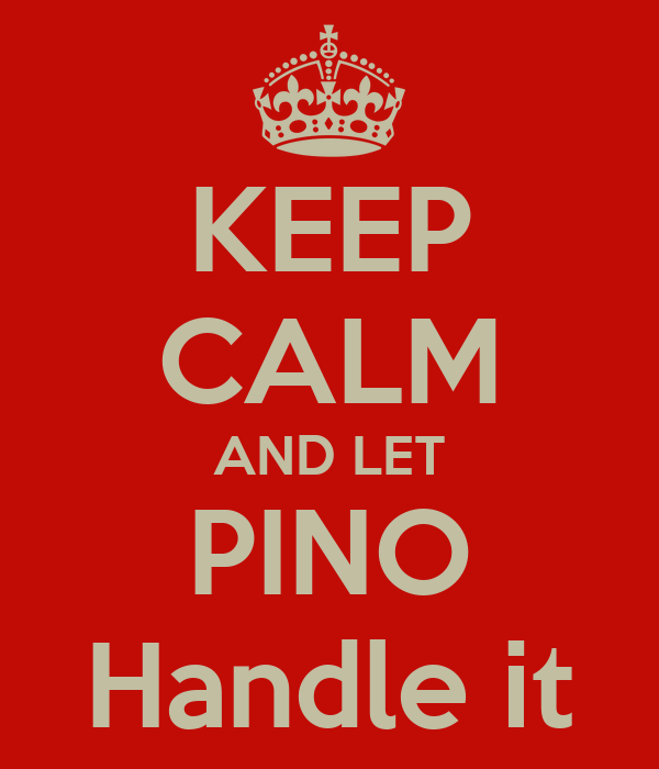 KEEP CALM AND LET PINO Handle it