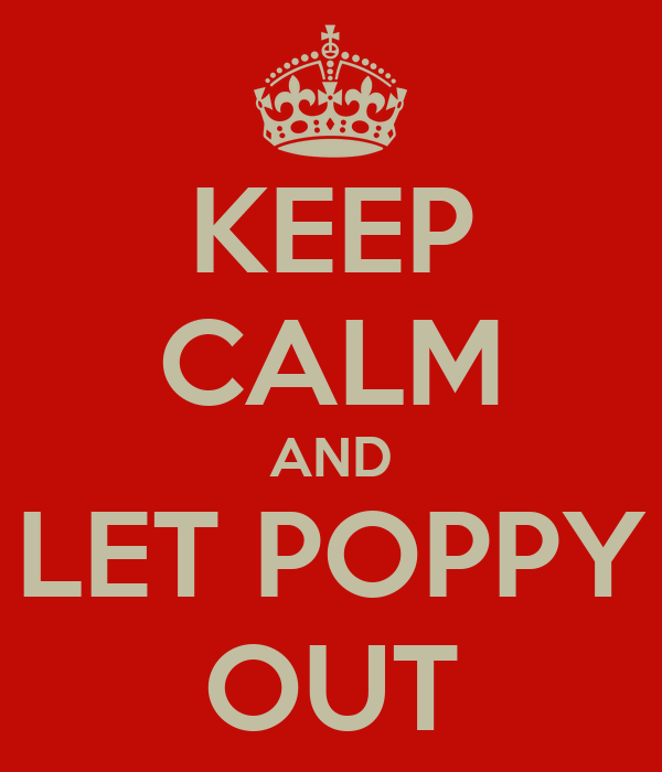 KEEP CALM AND LET POPPY OUT