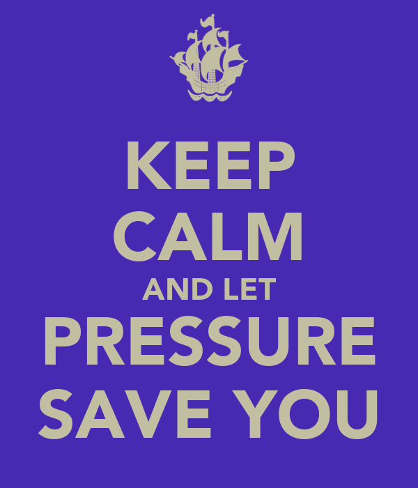 KEEP CALM AND LET PRESSURE SAVE YOU