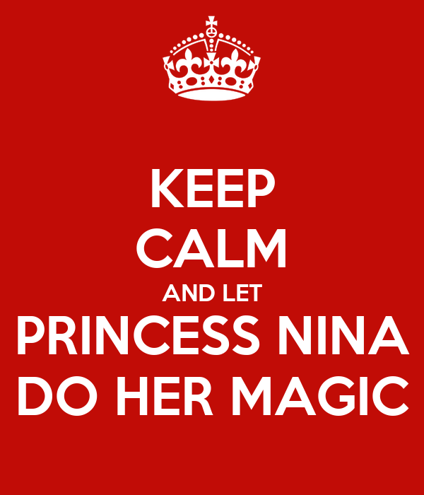 KEEP CALM AND LET PRINCESS NINA DO HER MAGIC