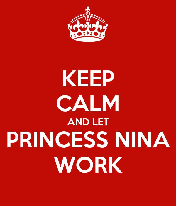 KEEP CALM AND LET PRINCESS NINA WORK