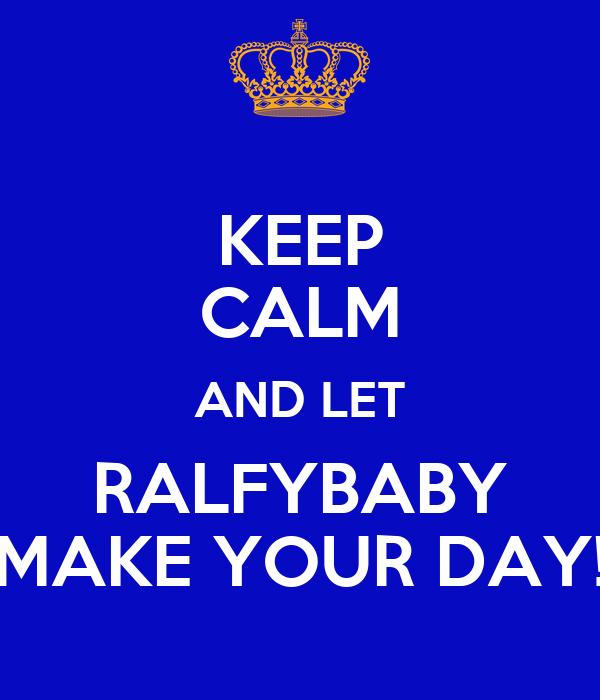 KEEP CALM AND LET RALFYBABY MAKE YOUR DAY!