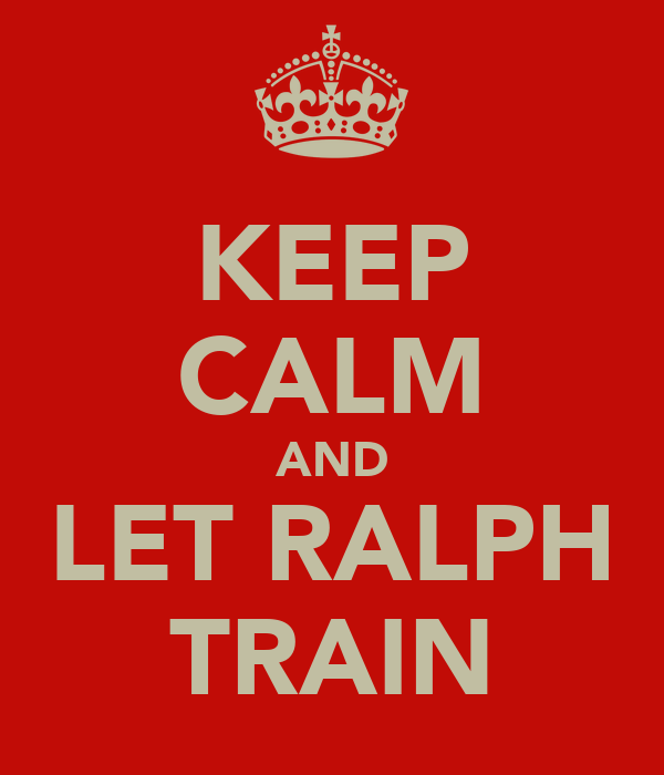 KEEP CALM AND LET RALPH TRAIN