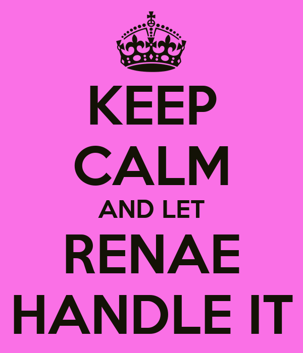 KEEP CALM AND LET RENAE HANDLE IT