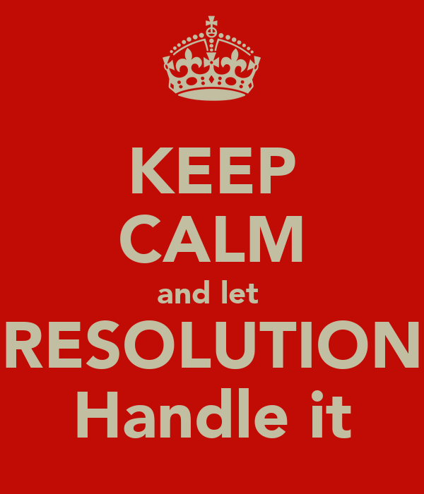KEEP CALM and let  RESOLUTION Handle it