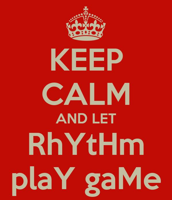 KEEP CALM AND LET RhYtHm plaY gaMe