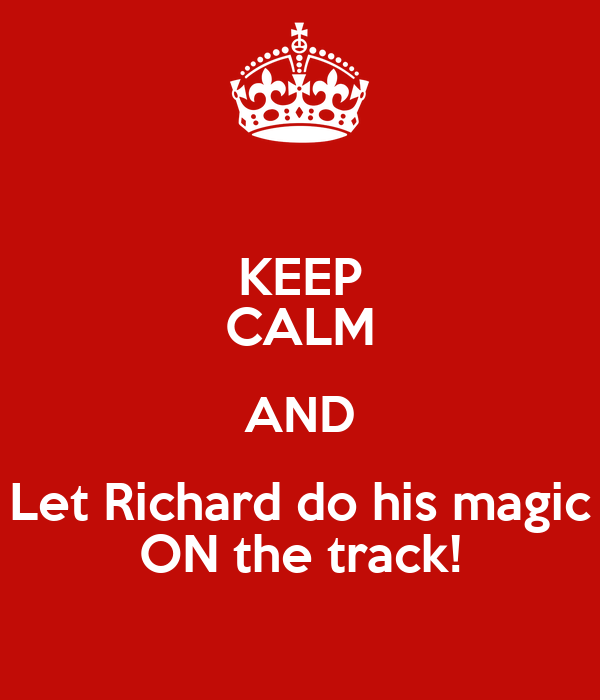 KEEP CALM AND Let Richard do his magic ON the track!