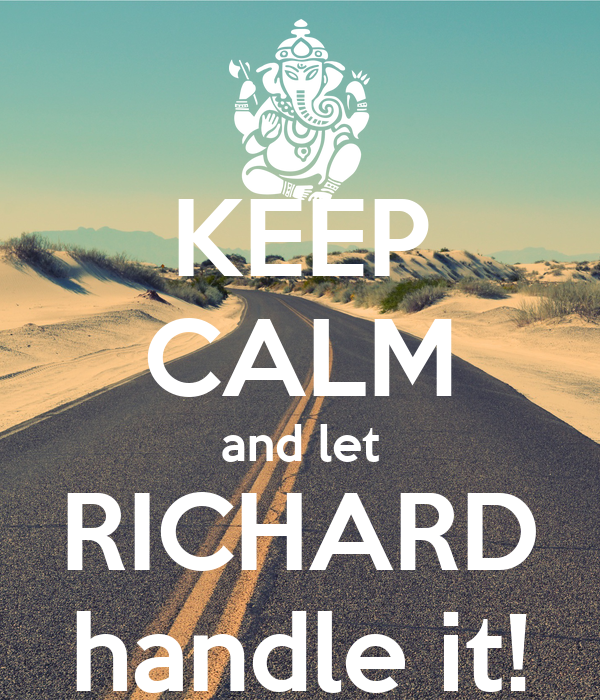 KEEP CALM and let RICHARD handle it!