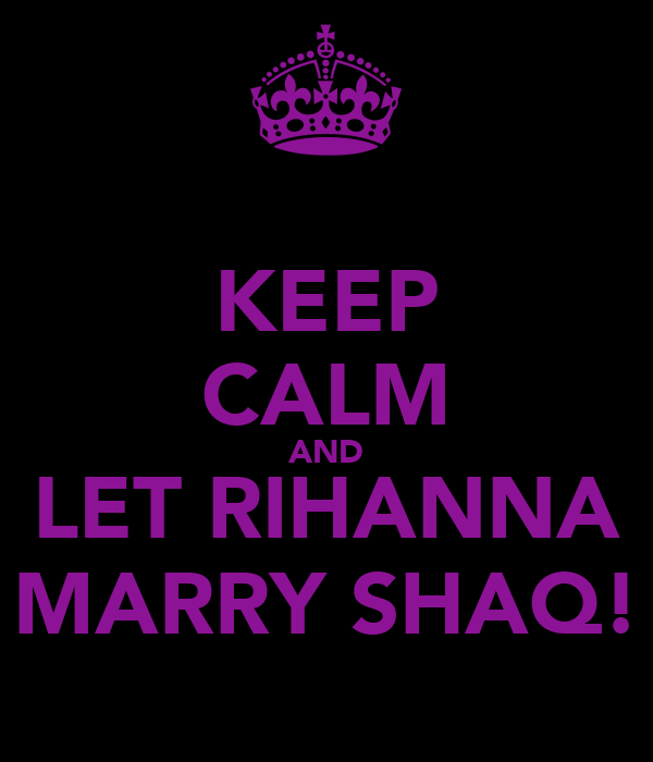 KEEP CALM AND LET RIHANNA MARRY SHAQ!