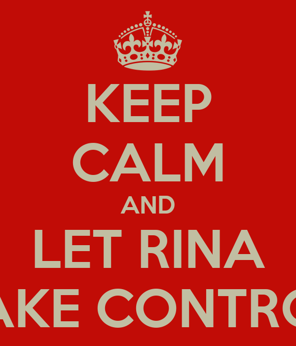 KEEP CALM AND LET RINA TAKE CONTROL