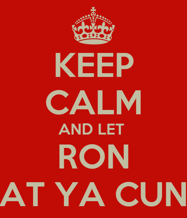 KEEP CALM AND LET  RON EAT YA CUNT