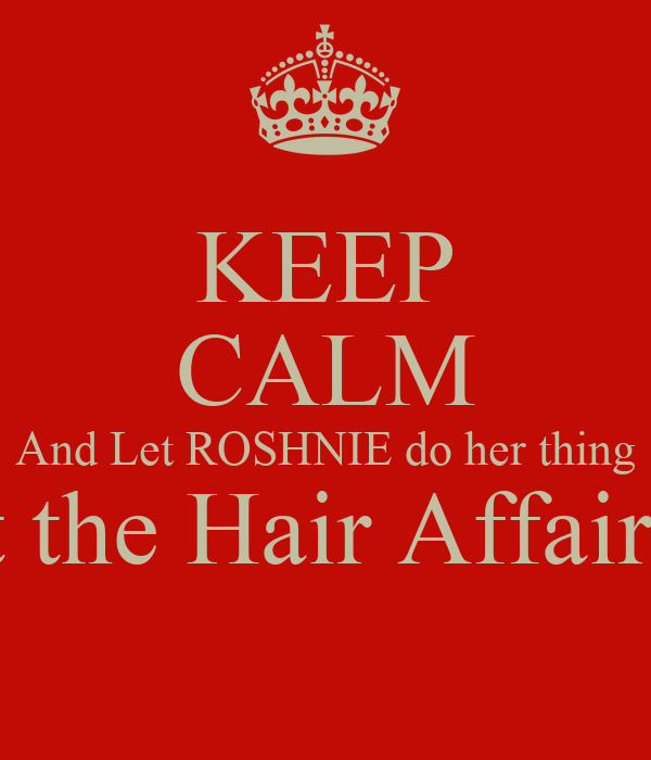 KEEP CALM And Let ROSHNIE do her thing at the Hair Affair!!