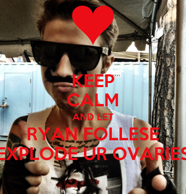 KEEP CALM AND LET RYAN FOLLESE EXPLODE UR OVARIES