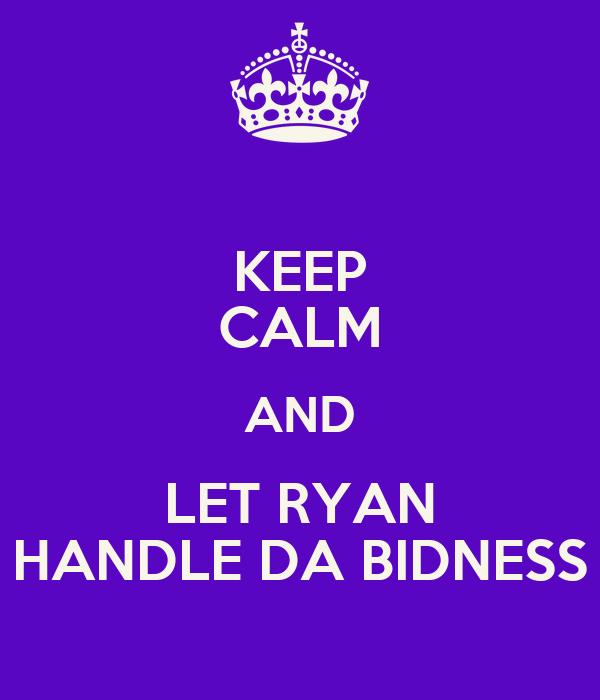 KEEP CALM AND LET RYAN HANDLE DA BIDNESS