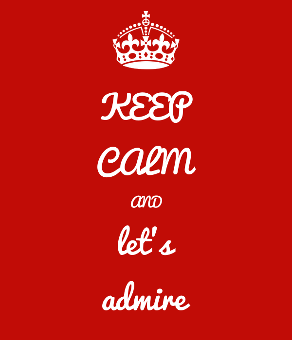 KEEP CALM AND let's admire