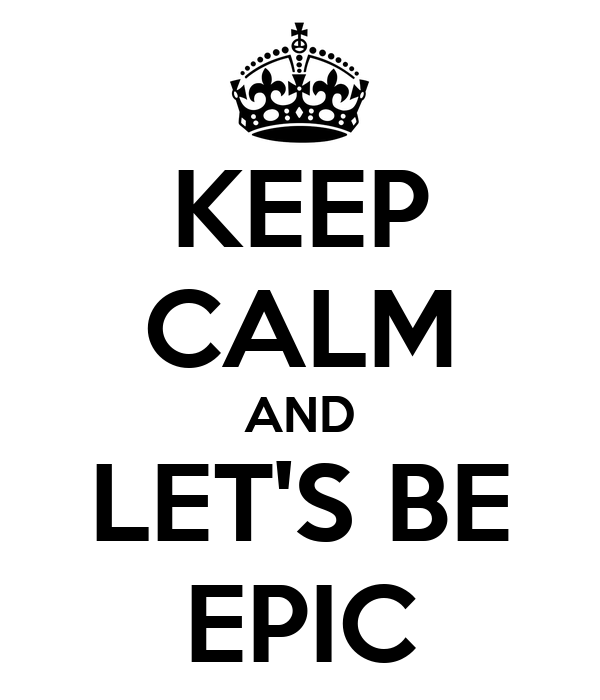 KEEP CALM AND LET'S BE EPIC