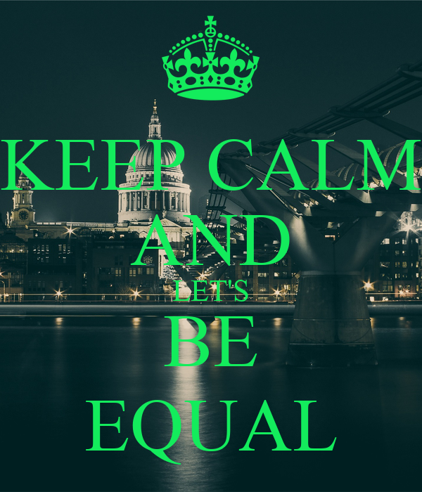KEEP CALM AND LET'S BE EQUAL